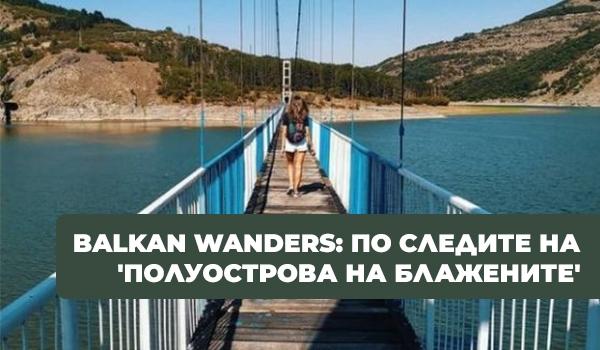 Balkan Wanders: По следите на 'полуострова на блажените'