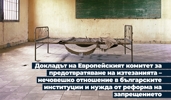 Докладът на Европейският комитет за предотвратяване на изтезанията – нечовешко отношение в българските институции и нужда от реформа на запрещението