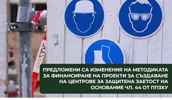 Предложени са изменения на Методиката за финансиране на проекти за създаване на Центрове за защитена заетост на основание чл. 44 от ППЗХУ